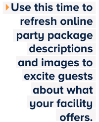 Use this time to refresh online party package descriptions and images to excite guests about what your facility offers.